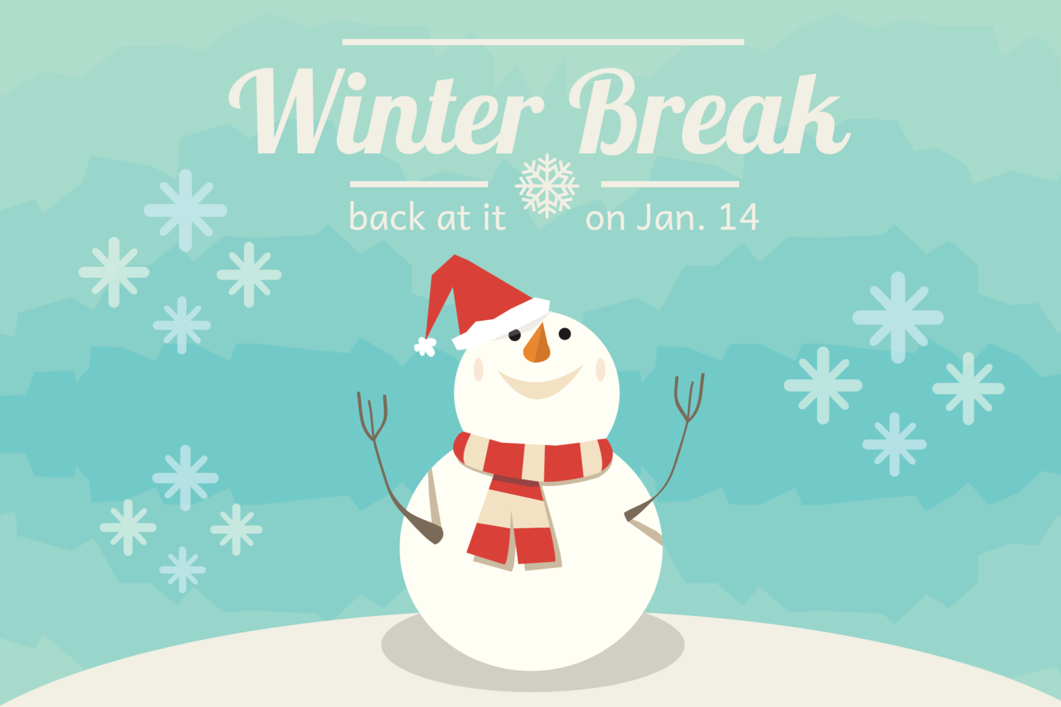 It's winter break. Enjoy the holidays and time with family. Classes begin on Jan. 14.